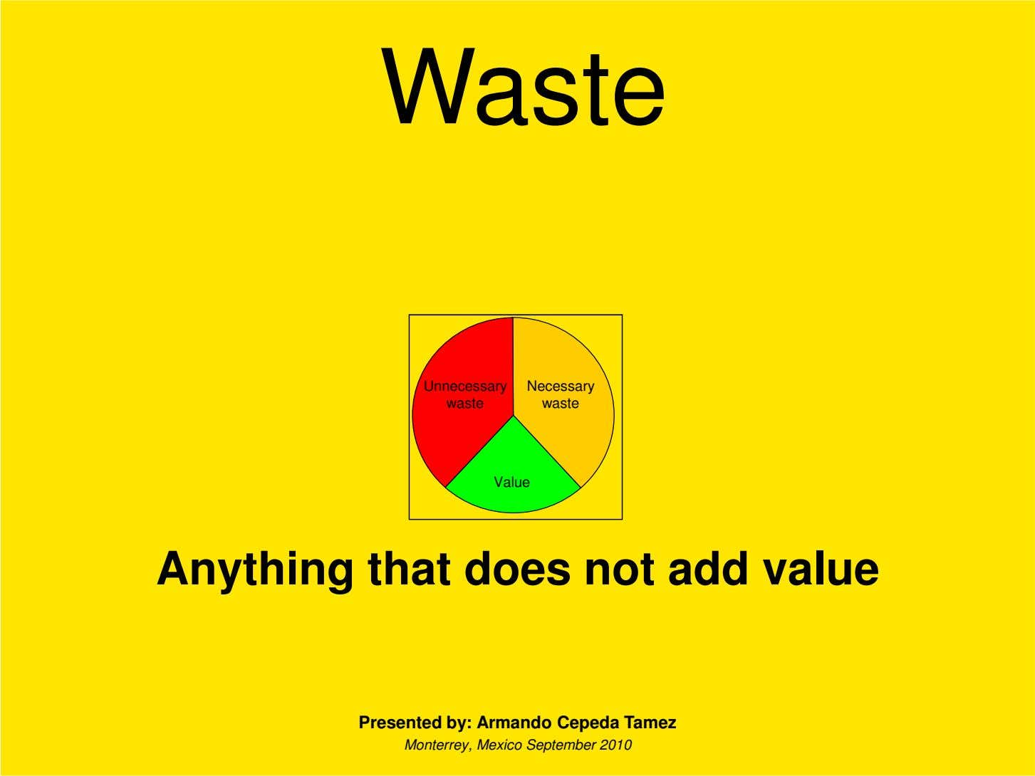 Waste Unnecessary Necessary waste waste Value Anything that does not add value Presented by: Armando
