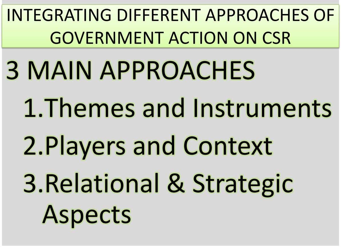 INTEGRATING DIFFERENT APPROACHES OF GOVERNMENT ACTION ON CSR 3 MAIN APPROACHES 1.Themes and Instruments 2.Players and