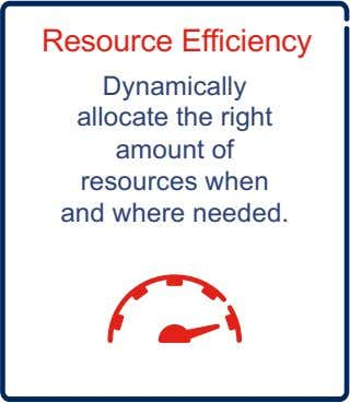 Resource Efficiency Dynamically allocate the right amount of resources when and where needed.