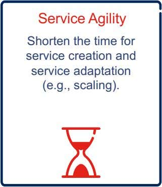 Service Agility Shorten the time for service creation and service adaptation (e.g., scaling).