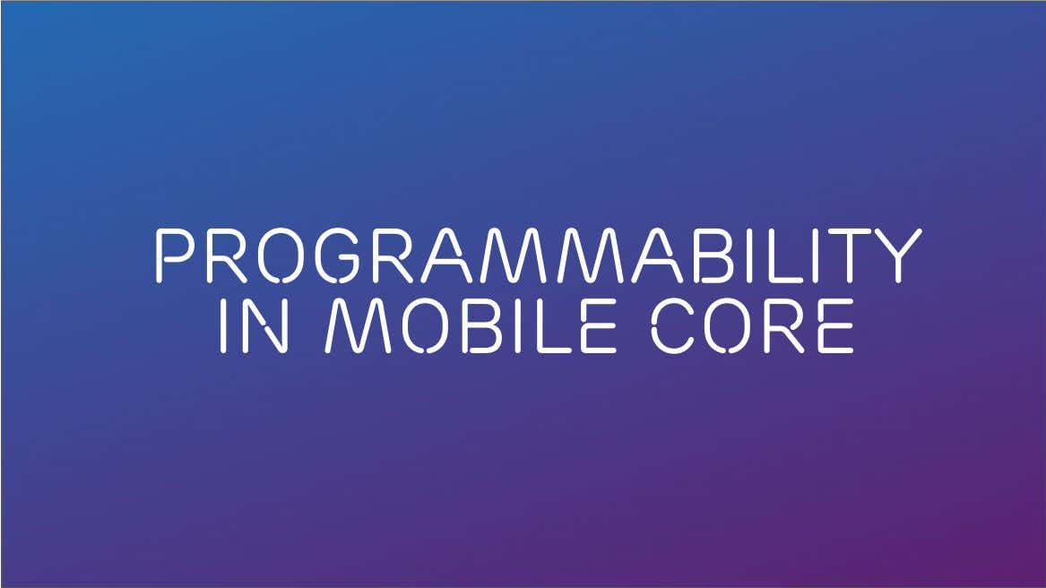 Programmability in Mobile core ACM SIGCOMM Tutorial | 2016-08-22 | Page 18