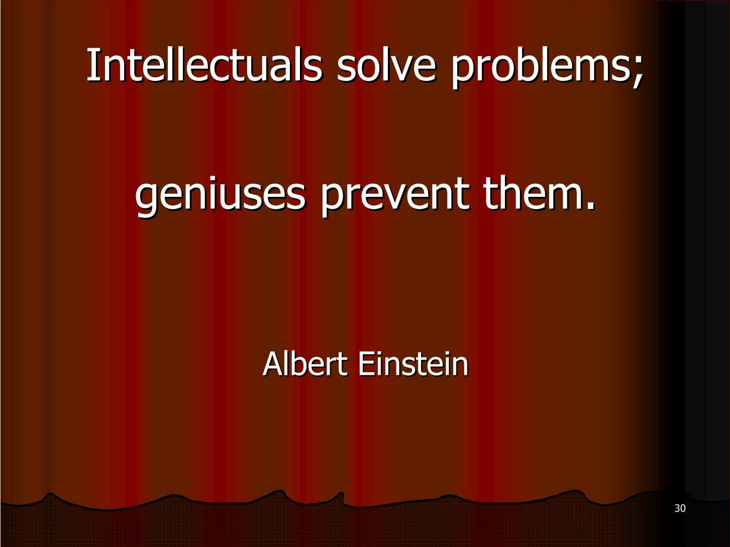 Intellectuals Intellectuals solve solve problems; problems; geniuses geniuses prevent prevent them. them. Albert Albert