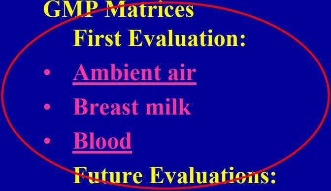 GMP Matrices First Evaluation: • Ambient air • Breast milk • Blood Future Evaluations: