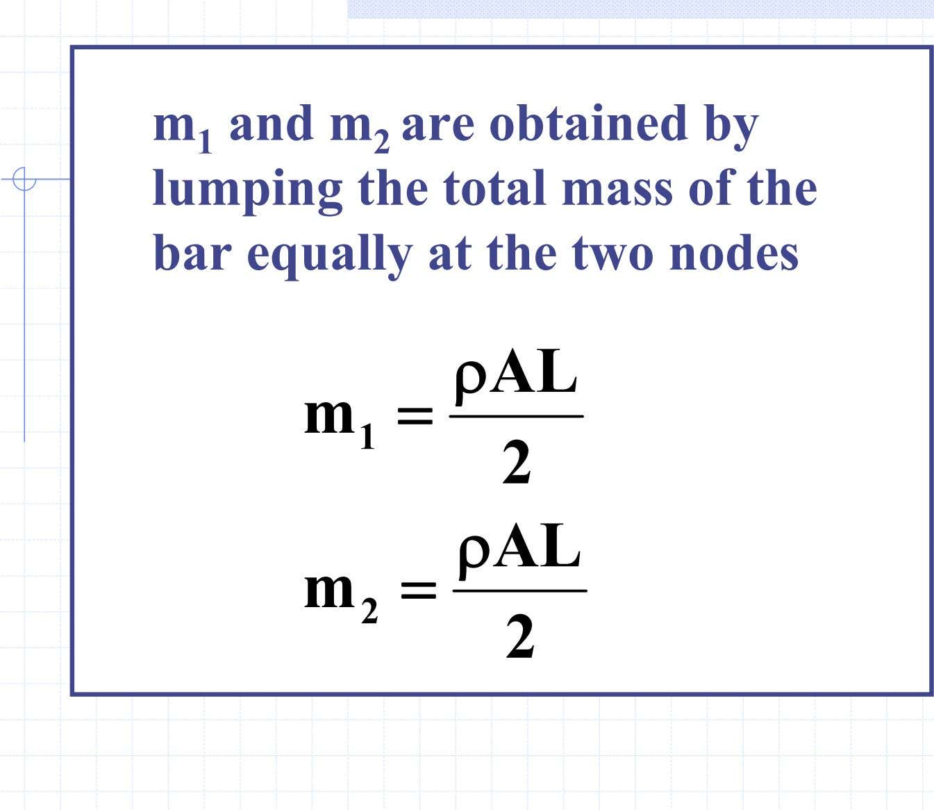 m 1 and m 2 are obtained by lumping the total mass of the bar
