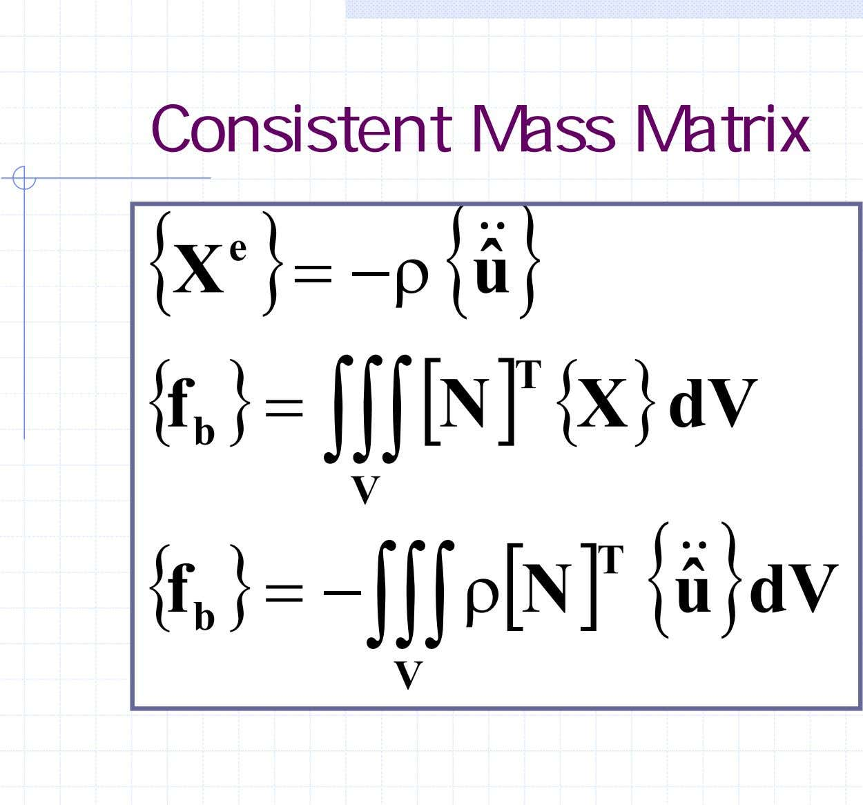 Consistent Mass Matrix { e } { & & } X = −ρ uˆ {