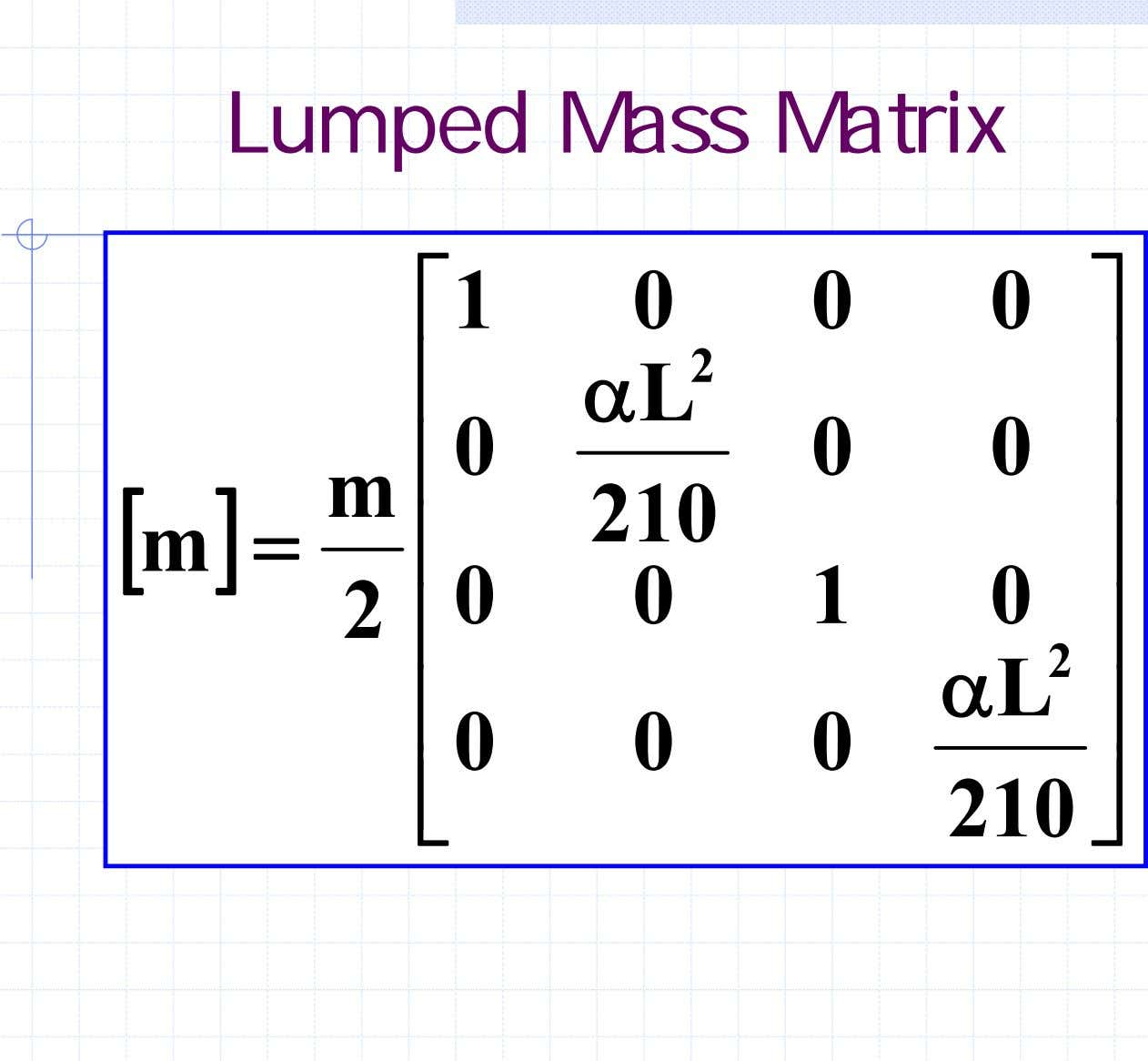 Lumped Mass Matrix ⎡ 1 0 0 0 ⎤ 2 ⎢ α L ⎥ 0