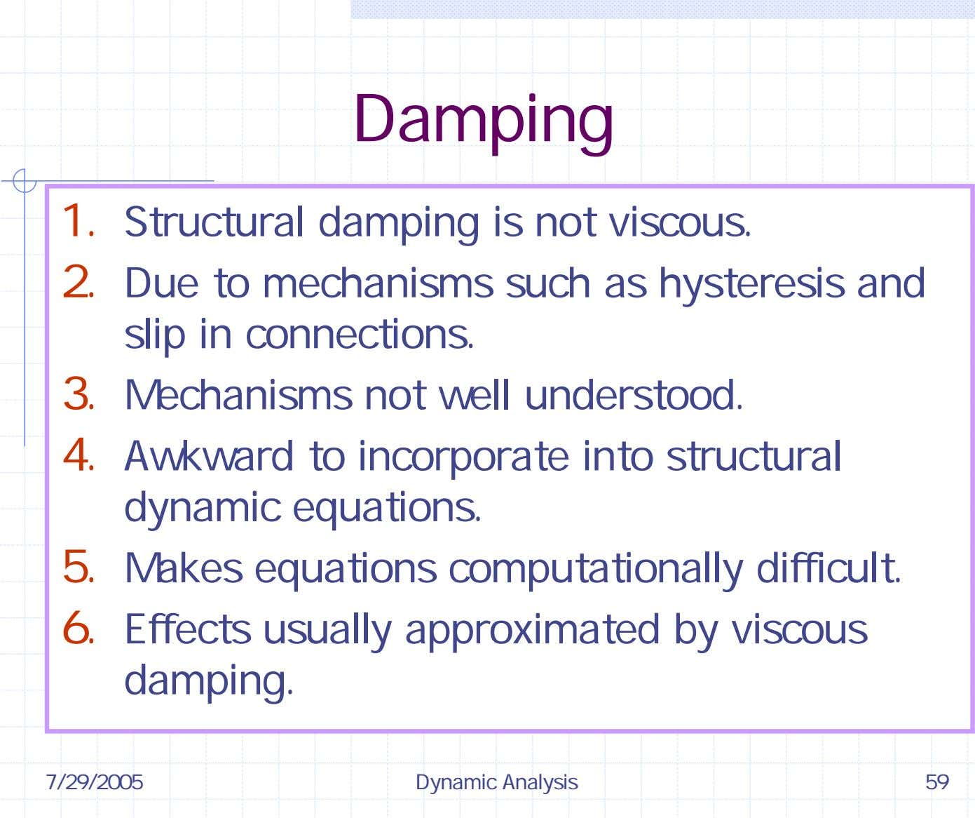 Damping 1. Structural damping is not 2. Due to mechanisms such viscous. as hysteresis and