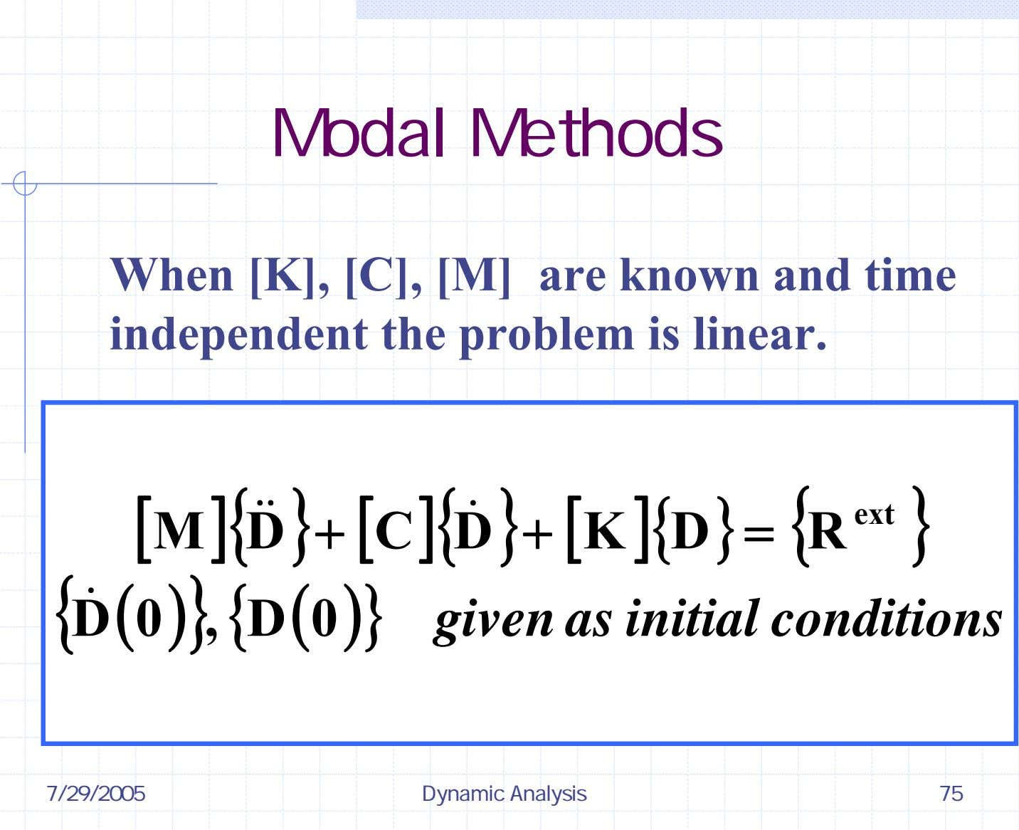 Modal Methods When [K], [C], [M] are known and time independent the problem is linear.