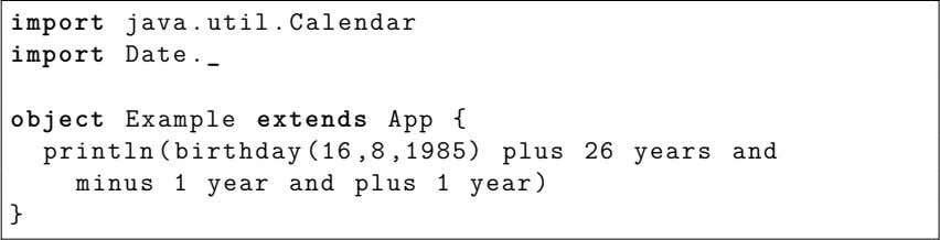 import java.util.Calendar import Date object Example extends App { println(birthday (16,8,1985) plus 26 years