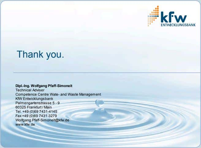 Thank you. Dipl.-Ing. Wolfgang Pfaff-Simoneit Technical Adviser Competence Centre Wate- and Waste Management KfW