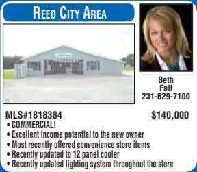 reed City area Beth Fall 231-629-7100 MLS#1818384 $140,000 • COMMERCIAL! • Excellent income potential to