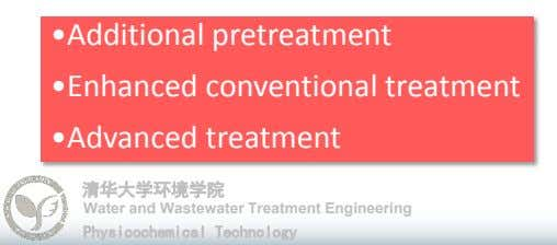 •Additional pretreatment •Enhanced conventional treatment •Advanced treatment 清华大学环境学院 Water and