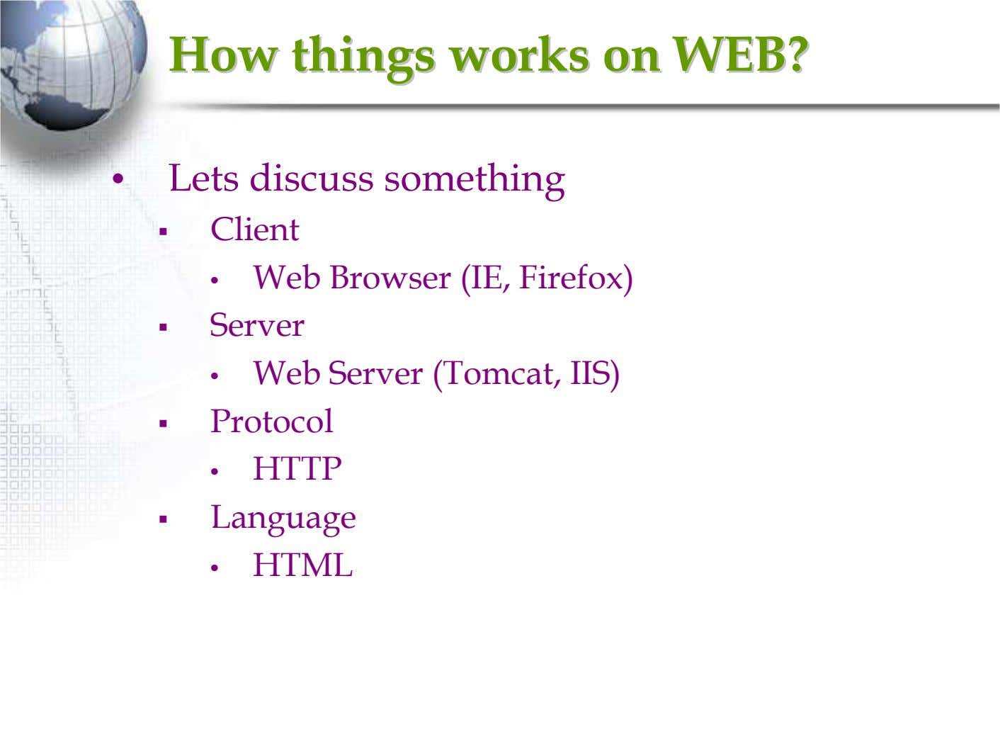 HowHow thingsthings worksworks onon WEB?WEB? • Lets discuss something Client • Web Browser (IE, Firefox)