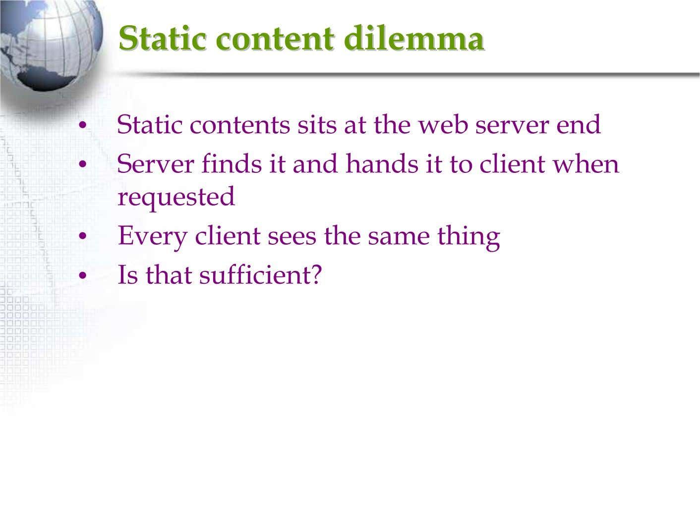 StaticStatic contentcontent dilemmadilemma • Static contents sits at the web server end • Server finds