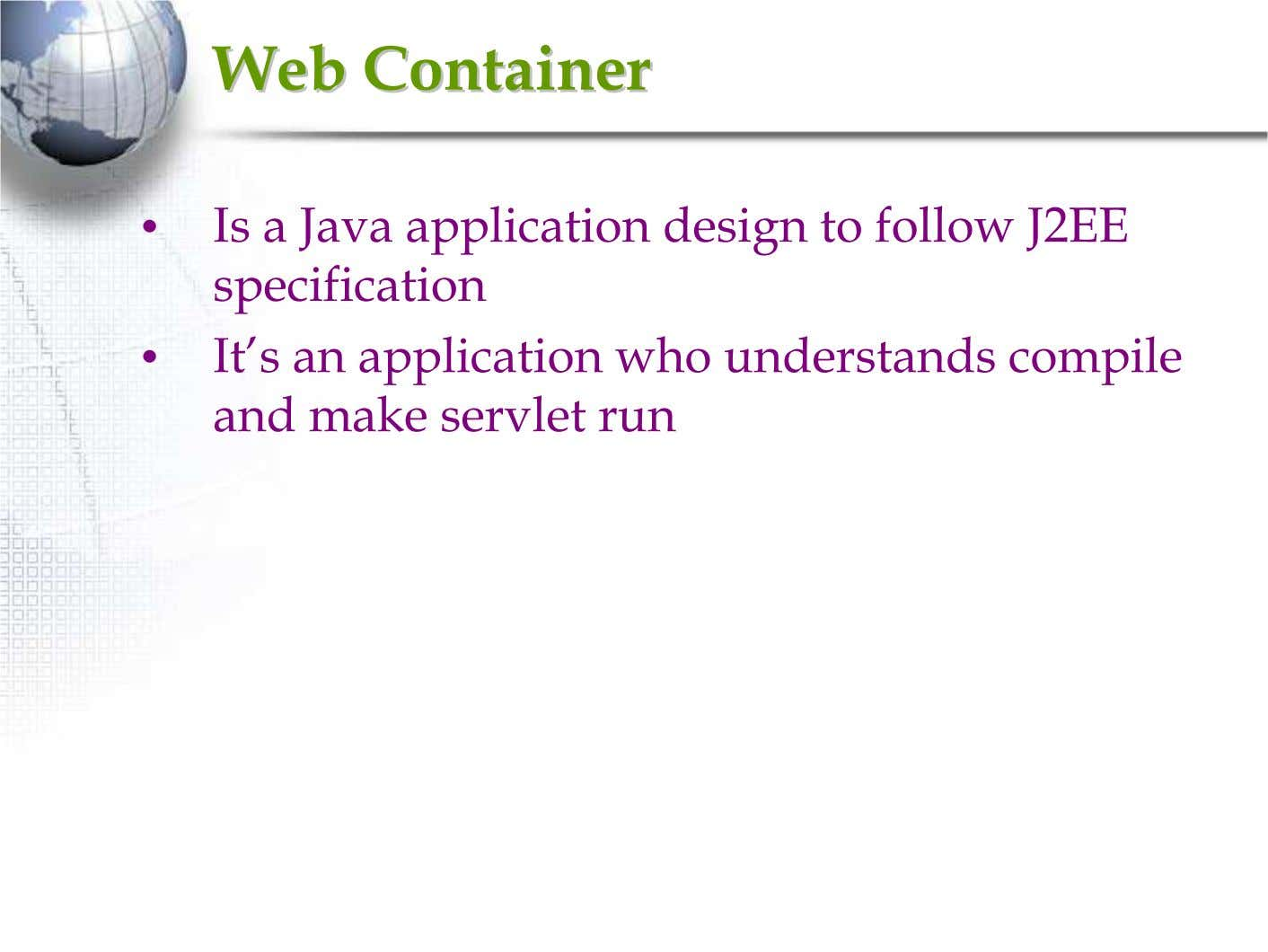 WebWeb ContainerContainer • Is a Java application design to follow J2EE specification • It's an