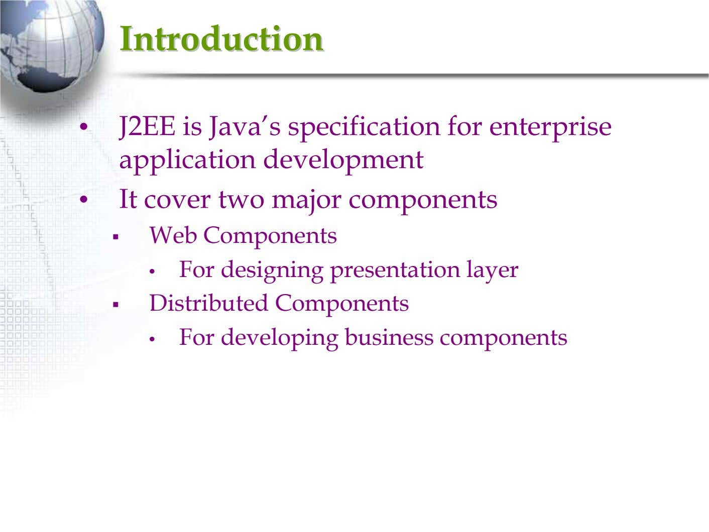 IntroductionIntroduction • J2EE is Java's specification for enterprise application development • It cover two