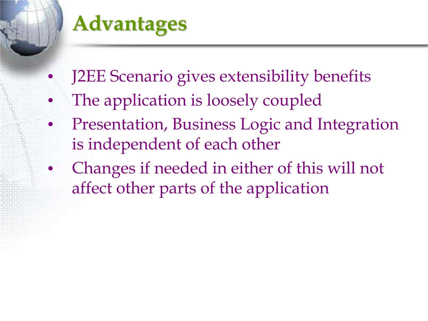 AdvantagesAdvantages • J2EE Scenario gives extensibility benefits • The application is loosely coupled •