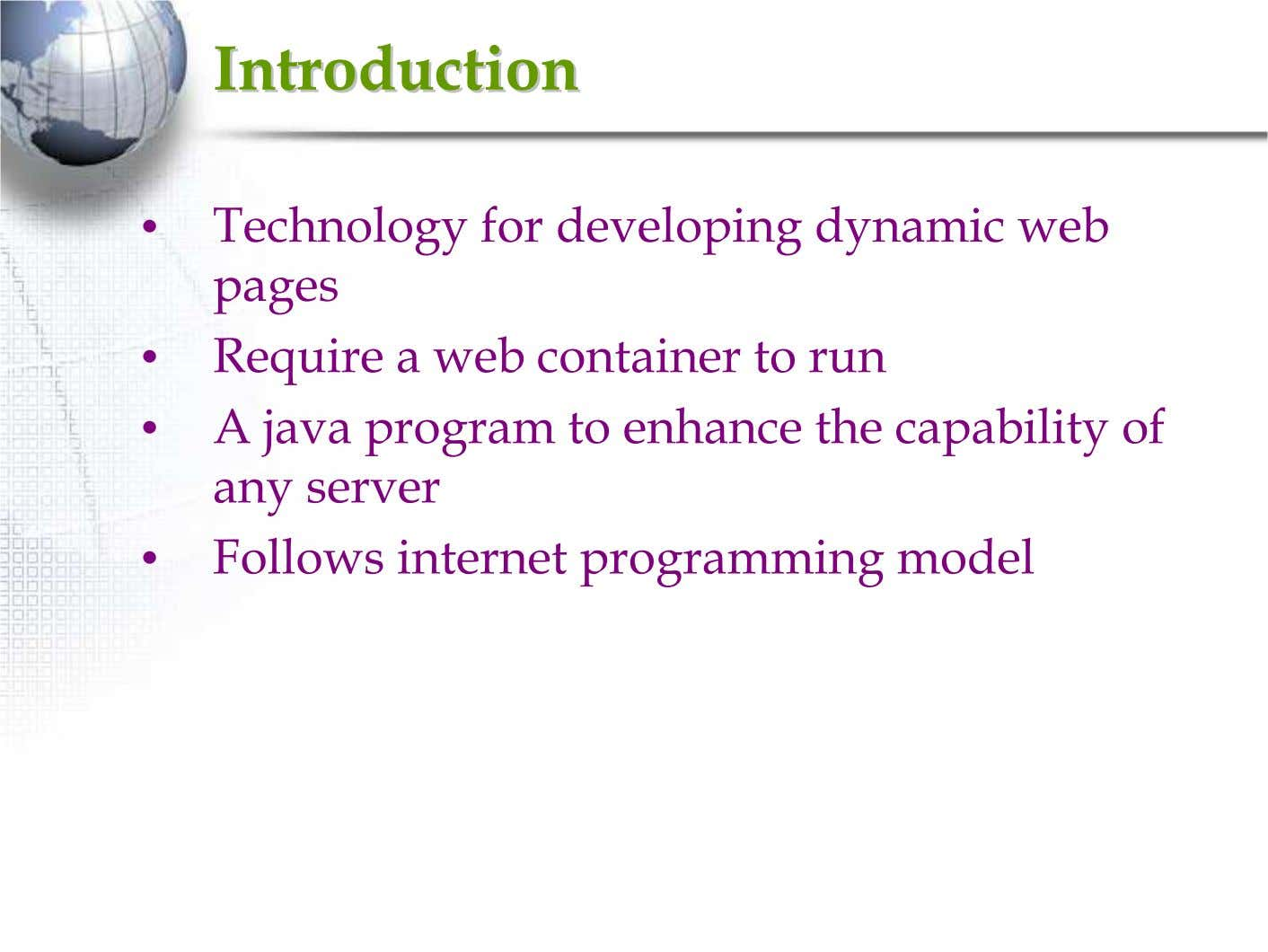 IntroductionIntroduction • Technology for developing dynamic web pages • Require a web container to run