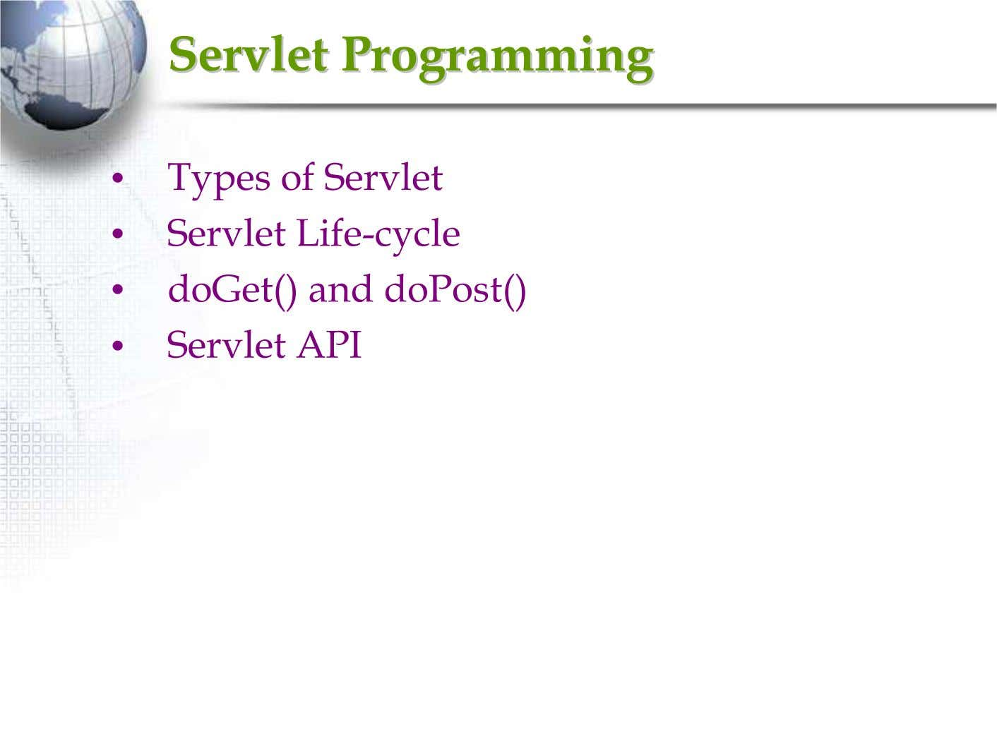 ServletServlet ProgrammingProgramming • Types of Servlet • Servlet Life-cycle • doGet() and doPost() • Servlet