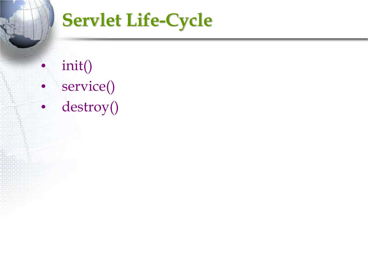 ServletServlet LifeLife--CycleCycle • init() • service() • destroy()