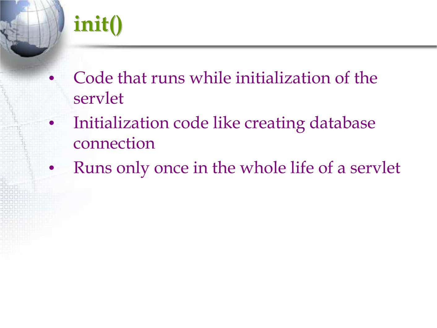 init()init() • Code that runs while initialization of the servlet • Initialization code like creating