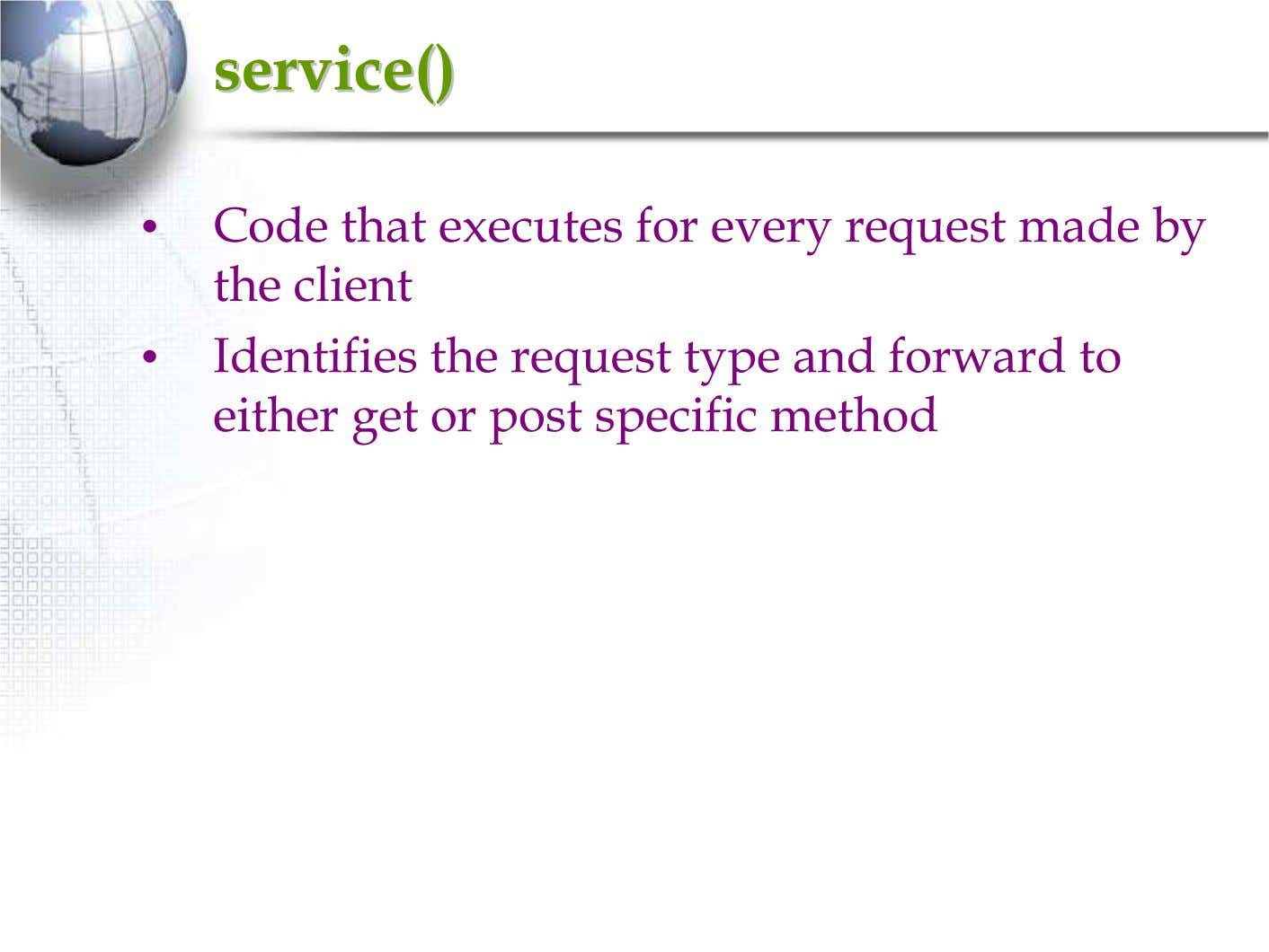 service()service() • Code that executes for every request made by the client • Identifies the