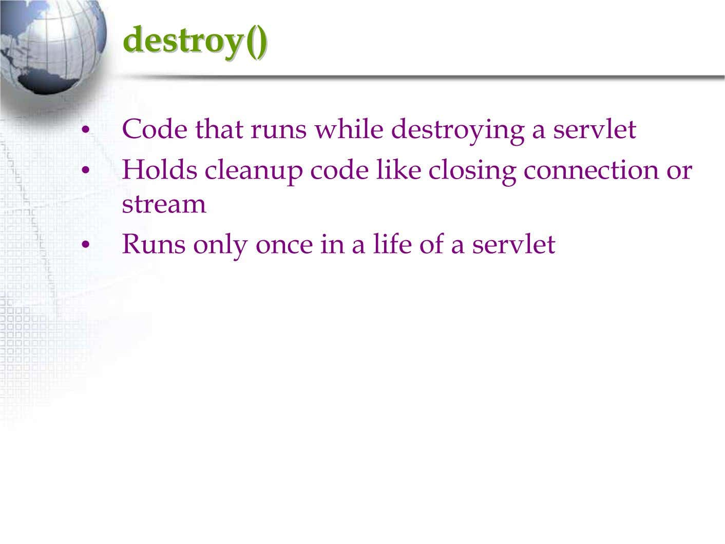 destroy()destroy() • Code that runs while destroying a servlet • Holds cleanup code like closing