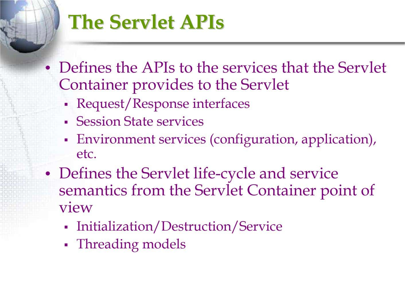 TheThe ServletServlet APIsAPIs • Defines the APIs to the services that the Servlet Container provides