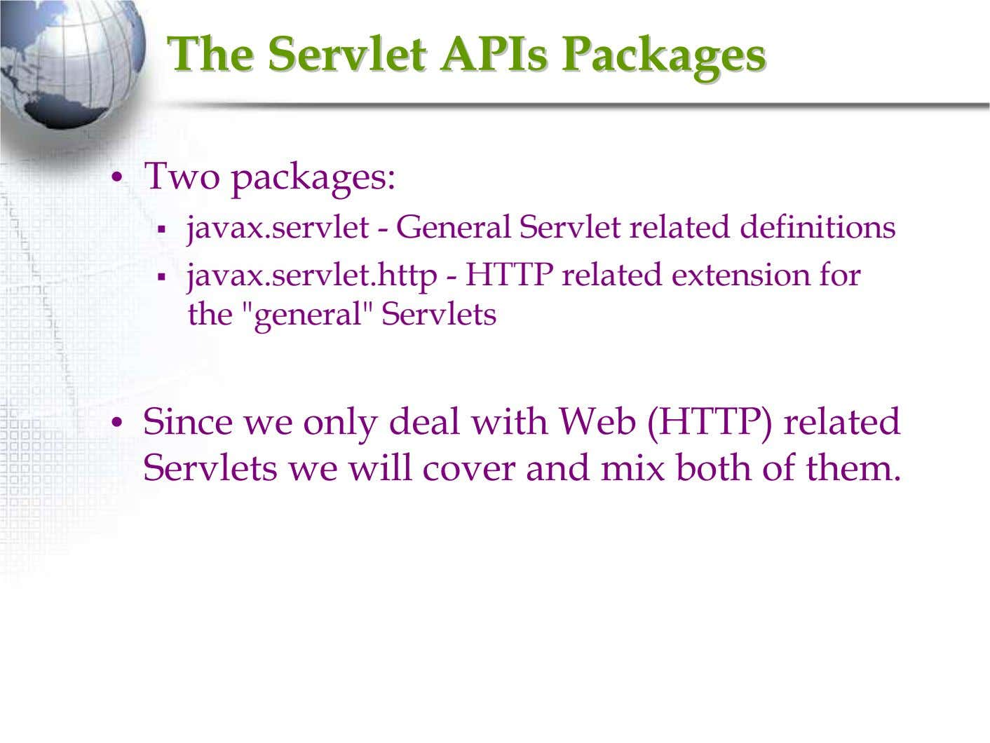 TheThe ServletServlet APIsAPIs PackagesPackages • Two packages: javax.servlet - General Servlet related definitions