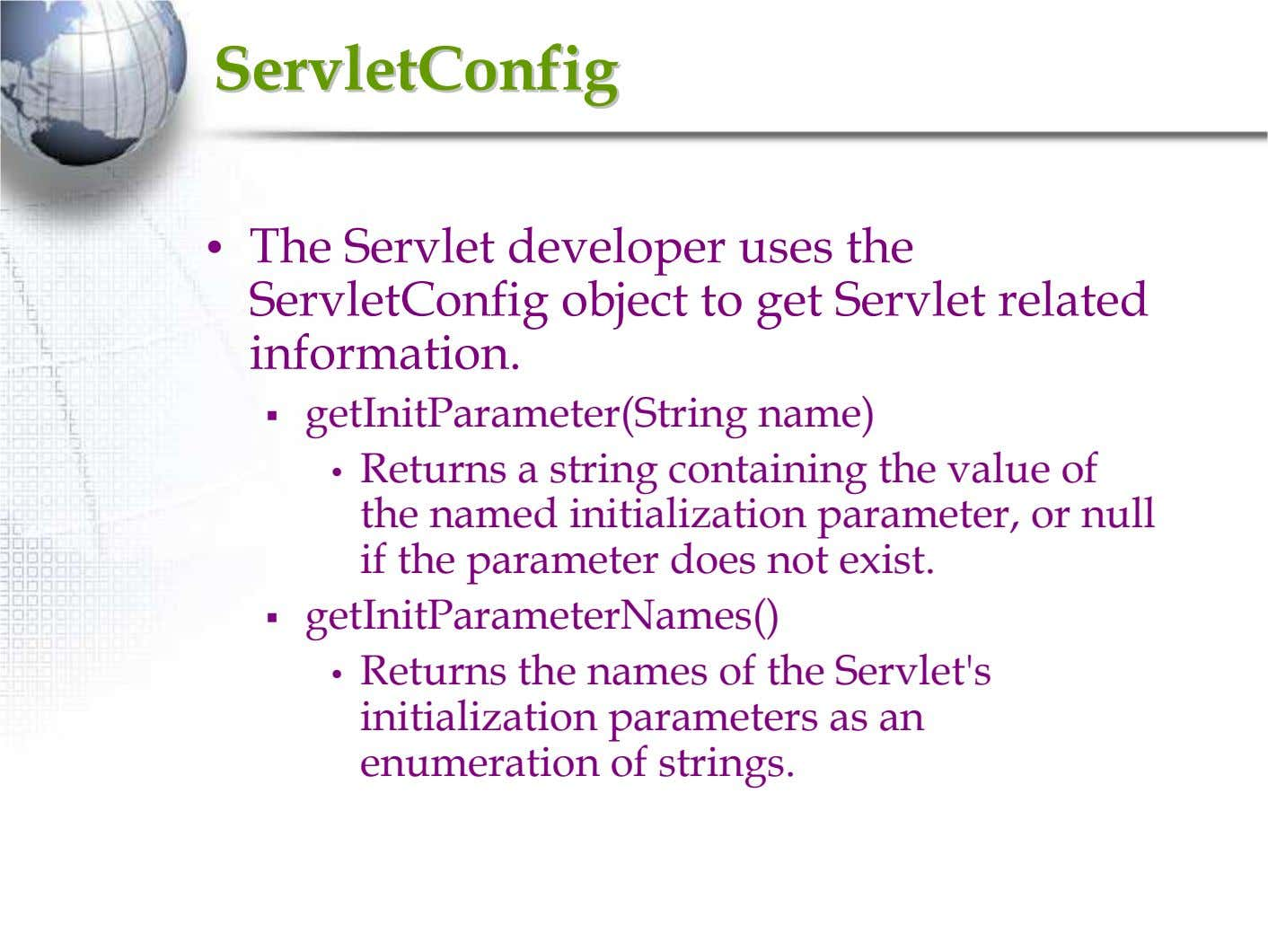 ServletConfigServletConfig • The Servlet developer uses the ServletConfig object to get Servlet related information.