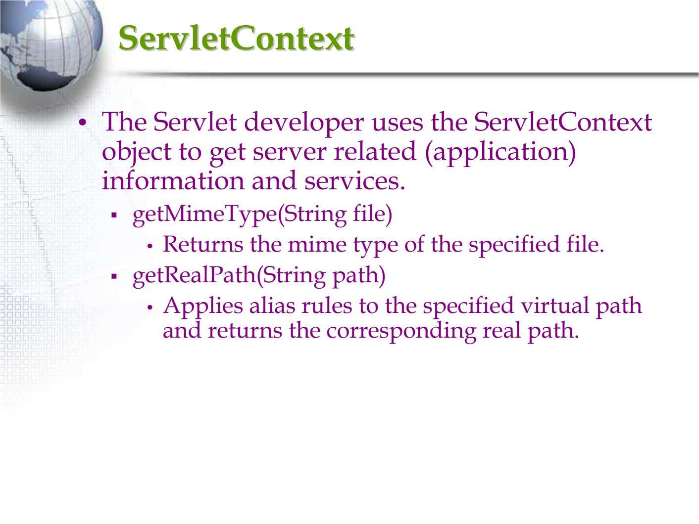 ServletContextServletContext • The Servlet developer uses the ServletContext object to get server related