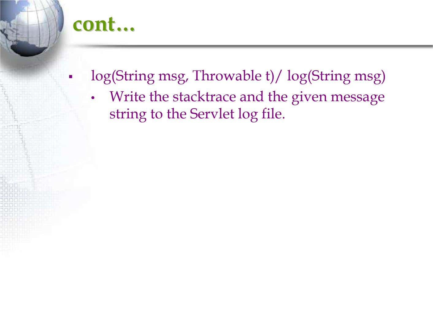 contcont…… log(String msg, Throwable t)/ log(String msg) • Write the stacktrace and the given message