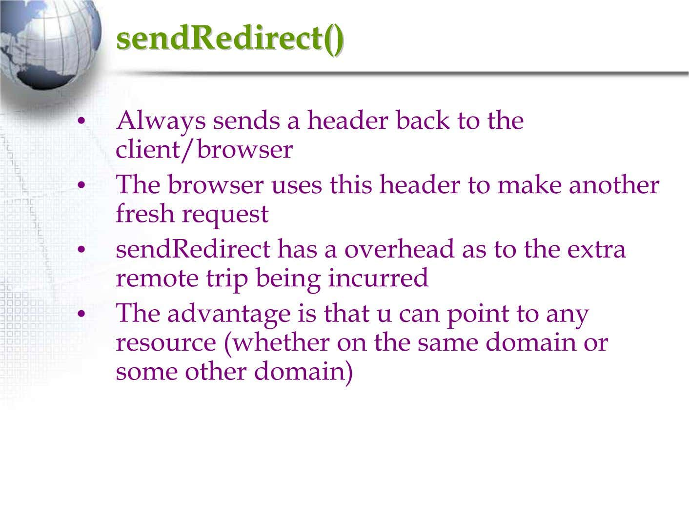 sendRedirectsendRedirect()() • Always sends a header back to the client/browser • The browser uses this