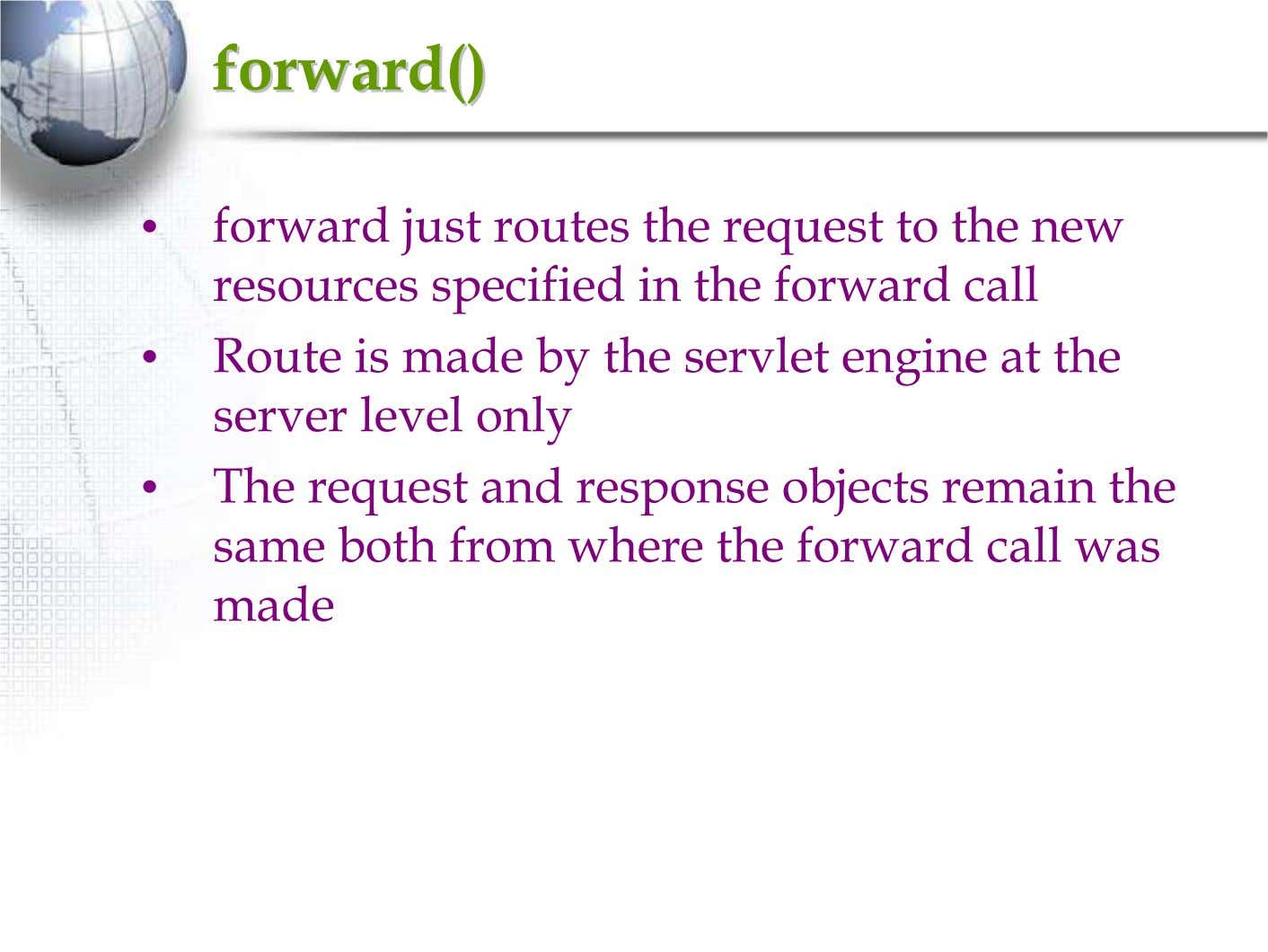 forward()forward() • forward just routes the request to the new resources specified in the forward