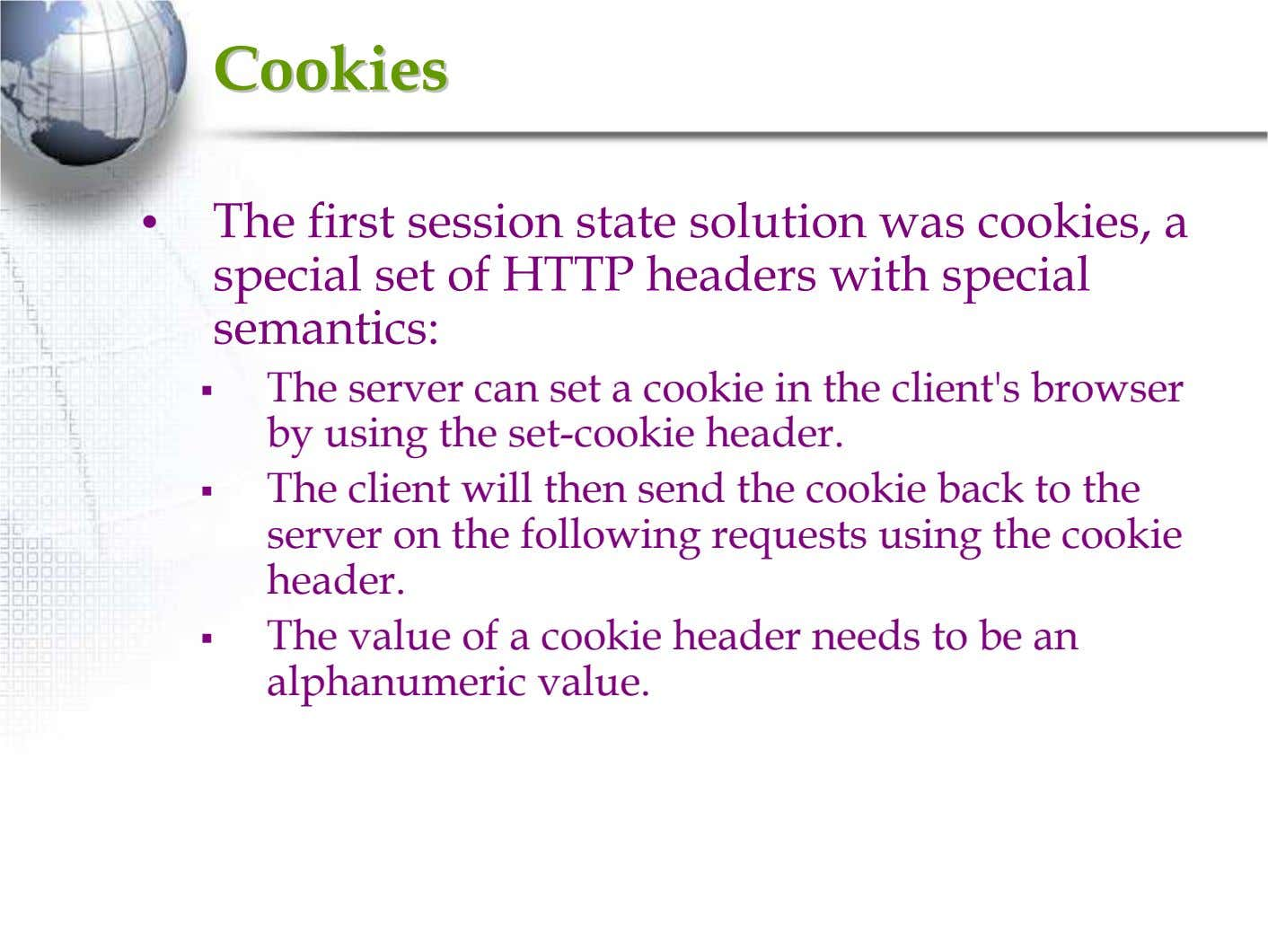 CookiesCookies • The first session state solution was cookies, a special set of HTTP headers
