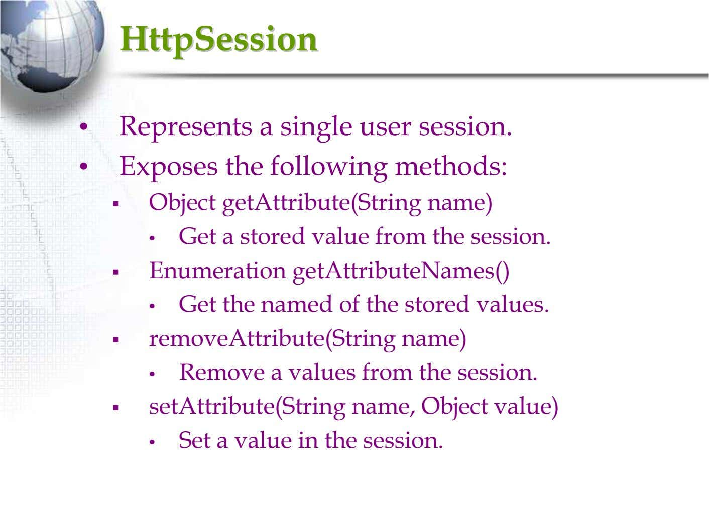 HttpSessionHttpSession • Represents a single user session. • Exposes the following methods: Object