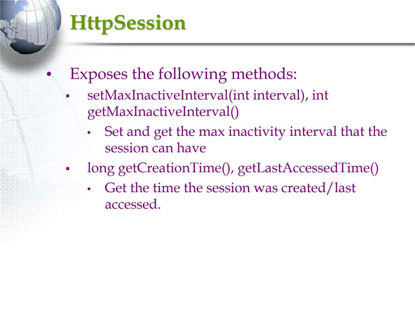 HttpSessionHttpSession • Exposes the following methods: setMaxInactiveInterval(int interval), int