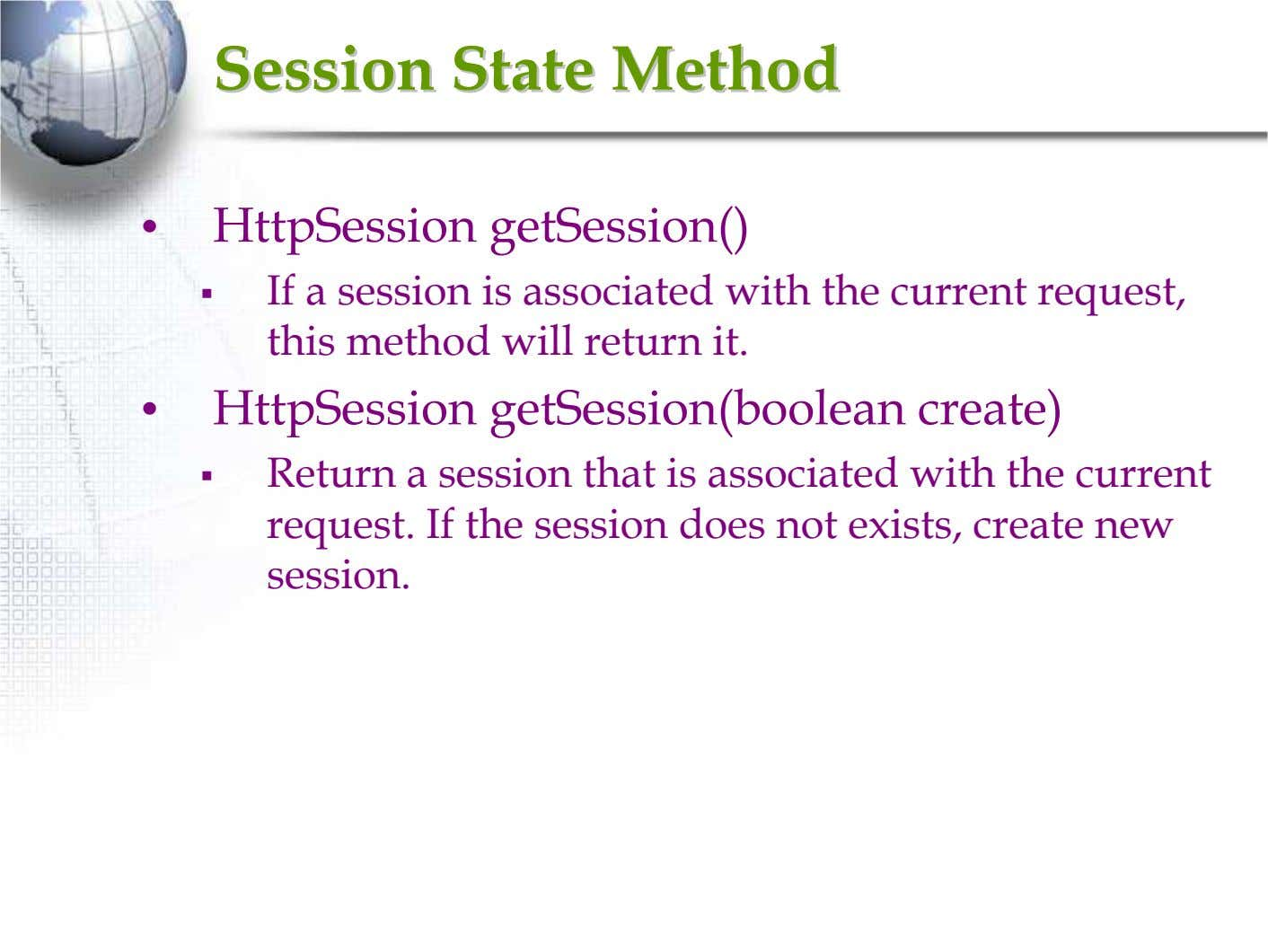 SessionSession StateState MethodMethod • HttpSession getSession() If a session is associated with the current request,
