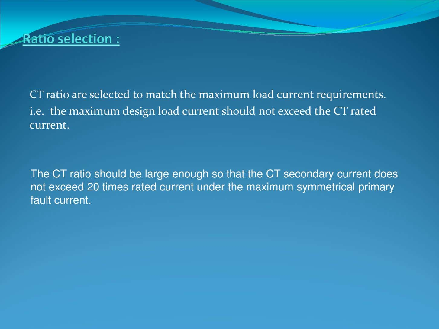 CT ratio are selected to match the maximum load current requirements. i.e. the maximum design