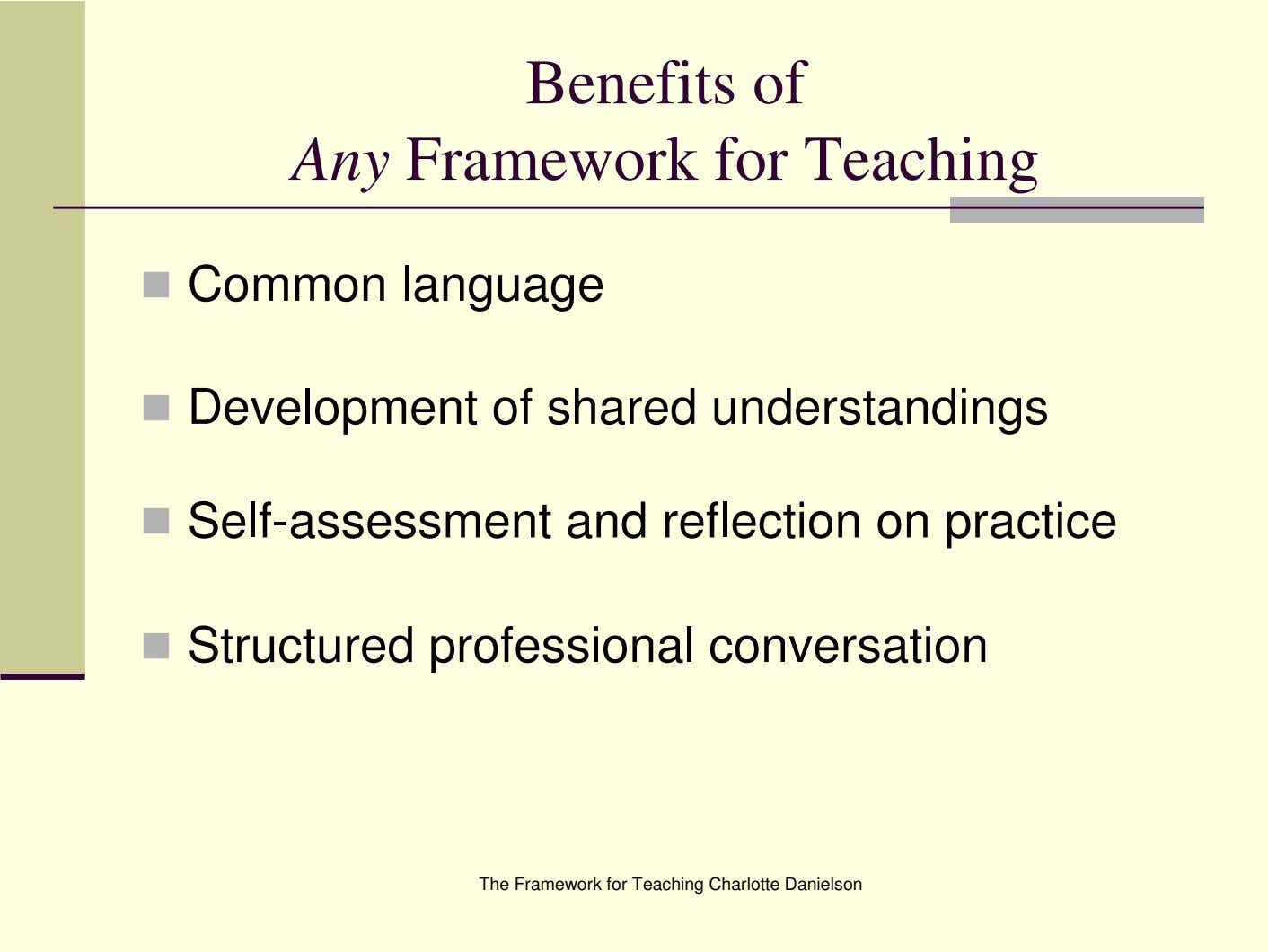 Benefits of Any Framework for Teaching Common language Development of shared understandings Self-assessment and