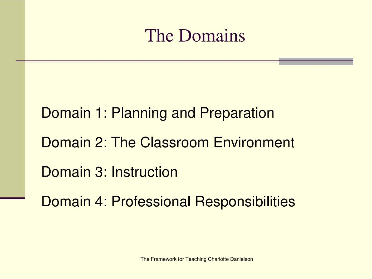 The Domains Domain 1: Planning and Preparation Domain 2: The Classroom Environment Domain 3: Instruction