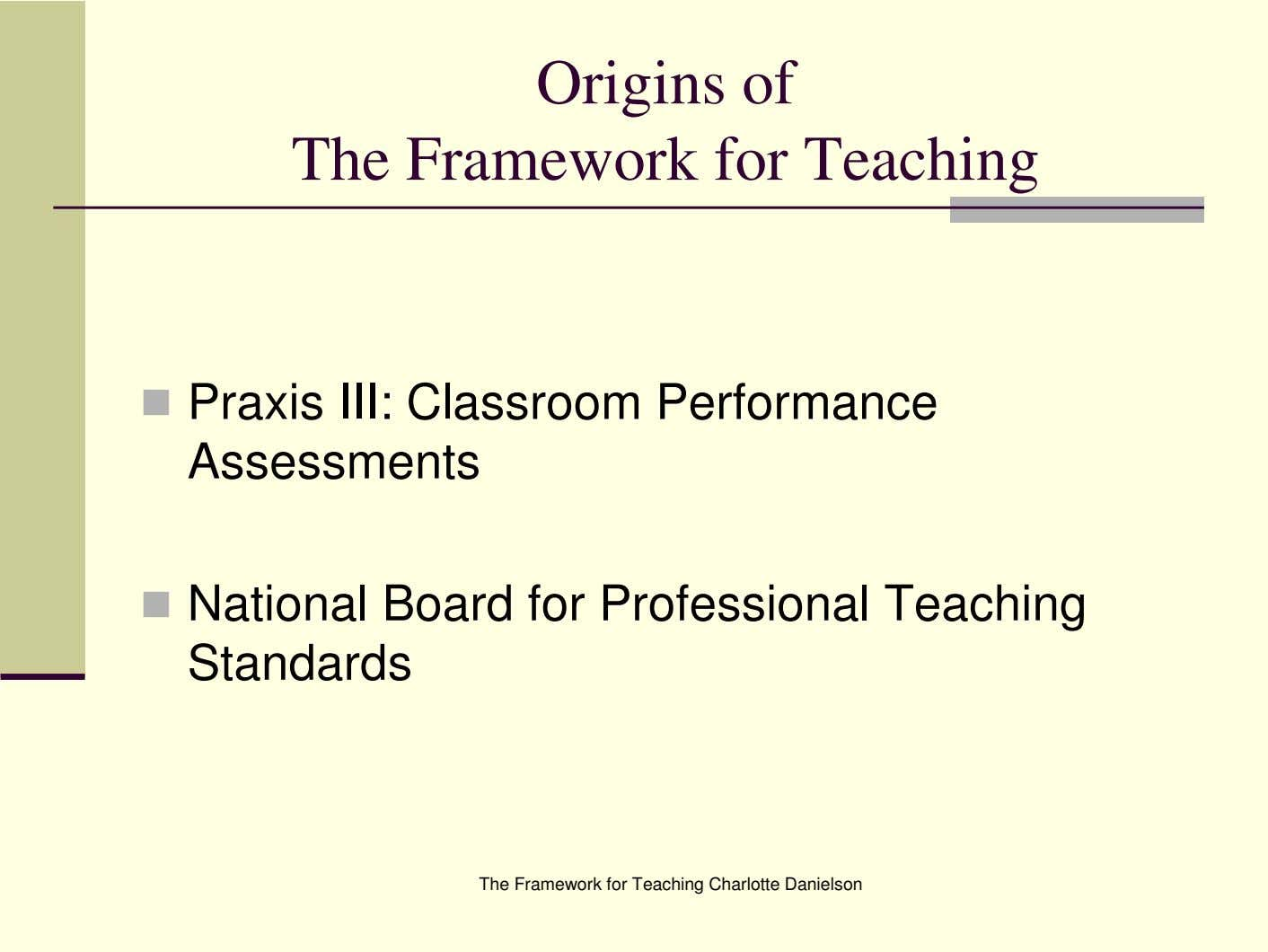 Origins of The Framework for Teaching Praxis III: Classroom Performance Assessments National Board for Professional