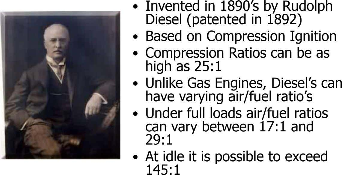 • Invented in 1890's by Rudolph Diesel (patented in 1892) • Based on Compression Ignition •