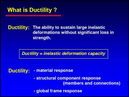 What is Ductility ? Ductility: The ability to sustain large inelastic deformations without significant loss