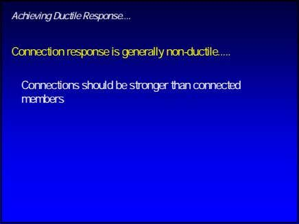 Achieving Ductile Response Connection response is generally non-ductile Connections should be stronger than connected