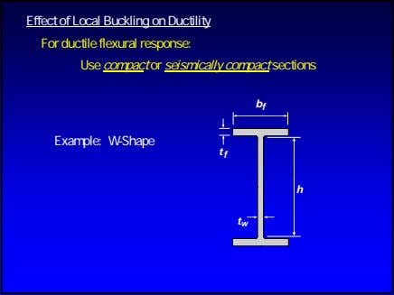 Effect of Local Buckling on Ductility For ductile flexural response: Use compact or seismically compact