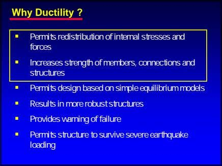Why Ductility ? Permits redistribution of internal stresses and forces Increases strength of members, connections