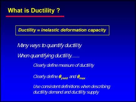 What is Ductility ? Ductility = inelastic deformation capacity Many ways to quantify ductility When