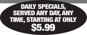 DAILY SPECIALS, SERVED ANY DAY, ANY TIME, STARTING AT ONLY $5.99