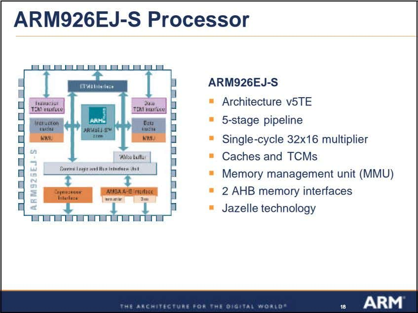 ARM926EJ-S Processor ARM926EJ-S ß Architecture v5TE ß 5-stage pipeline ß Single-cycle 32x16 multiplier ß Caches